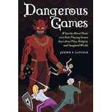 Dangerous Games : What The Moral Panic Over Role-playing Gam