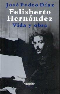 Felisberto Hernández Vida Y Obra José Pedro Díaz