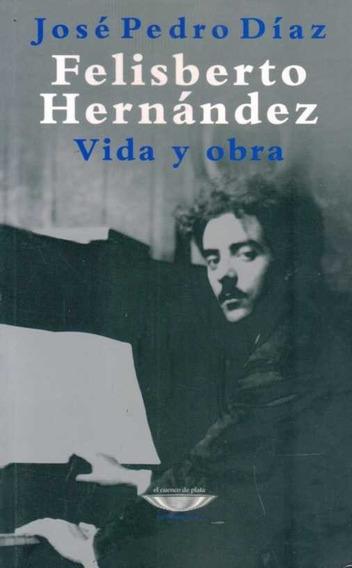 Felisberto Hernandez. Vida Y Obra - José Pedro Díaz