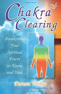 Chakra Clearing : Awakening Your Spiritual Power To Know And