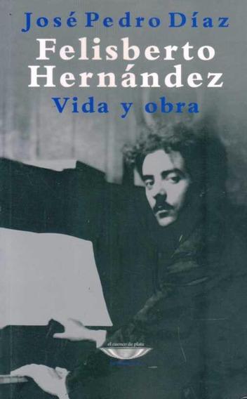 Felisberto Hernández Vida Y Obra - José Pedro Díaz -