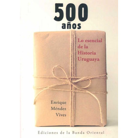 500 Años. Lo Esencial De La Historia Uruguaya - Mendez Vives