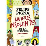 Mujeres Insolentes De La Historia - Felipe Pigna