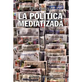 La Política Mediatizada De Ortega Gutiérrez Félix Alianza Ed
