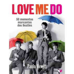 Love Me Do 50 Momentos Marcantes Dos Beatles De Paolo Hewitt
