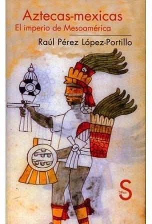 aztecas - mexicas. el imperio de mesoamerica. lópez portillo